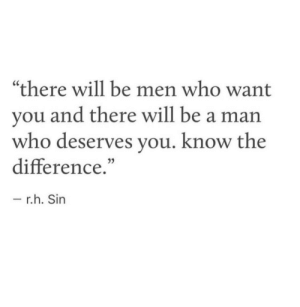 "Be a Man, Who, and Sin: ""there will be men who want  you and there will be a man  who deserves you. know the  difference.  0)  r.h. Sin"