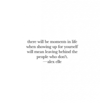 Life, Mean, and Who: there will be moments in life  when showing up for yourself  will mean leaving behind the  people who don't.  -alex elle