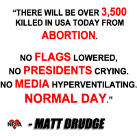 """Sad but true...: """"THERE WILL BE OVER  3,500  KILLED IN USA TODAY FROM  ABORTION  NO FLAGS  LOWERED  NO PRESIDENTS  CRYING  NO  MEDIA  HYPERVENTILATING  NORMAL DAY.  NPLA  MATT DRUDGE Sad but true..."""