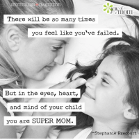 In the eyes, heart, and mind of your child, you're Super Mom. You've got this!: There will be so many times  you feel like you've failed.  But in the eyes, heart,  and mind of your child  you are SUPER MOM.  Stephanie Precourt In the eyes, heart, and mind of your child, you're Super Mom. You've got this!