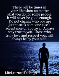 Life, Love, and Memes: There will be times in  your life when no matter  what you do for some people,  it will never be good enough  Do not change who you are  just to seek someone else's  acceptance or approval. Always  stay true to you. Those who  truly love and respect you, will  always be by your side.  LifeLearnedFeeli <3