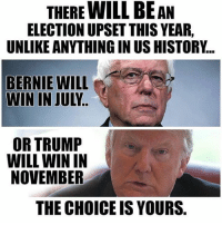 Anaconda, Black Lives Matter, and Memes: THERE WILL BEAN  ELECTION UPSET THIS YEAR.  UNLIKE ANYTHING IN USHISTORY.  WIN IN JULY  OR TRUMP  WILL WIN IN  NOVEMBER  THE CHOICE IS YOURS. Bernie or Trump.. Easy choice 🔥 Just donated another $100 to Bernie! ❤️ ––––––––––––––––––––––––––– 👍🏻 Turn On Post Notifications! 📝 Register To Vote 📢 Raise Awareness For Our Revolution 💰 Donate to Bernie ––––––––––––––––––––––––––– FeelTheBern BernieSanders Bernie2016 Hillary2016 Obama HillaryClinton President BernieSanders2016 election2016 trump2016 Vegan GoVegan BlackLivesMatter SanDiego Vote California Cali BernieOrBUST CaPrimary WhichHillary NeverHillary HillaryForPrison Losangeles DropOutHillary Fresno Sacramento oakland sanfrancisco Visalia –––––––––––––––––––––––––––