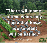 Lyons: There will come  a time when only  those that knoW  how to plant  will be eating  -Chief Oren Lyons  gioue  NOT LAWNS