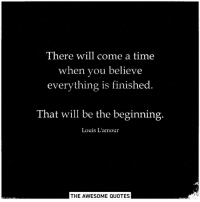 Lamour: There will come a time  when you believe  everything is finished.  That will be the beginning.  Louis L'amour  THE AWESOME QUOTES