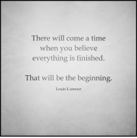 Lamour: There will come a time  when you believe  everything is finished  That will be the beginning  Louis L'amour