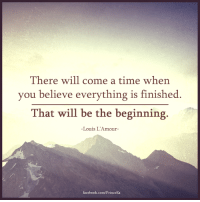 Lamour: There will come a time when  you believe everything is finished  That will be the beginning.  Louis L'Amour  facebook.com/PrinceEa
