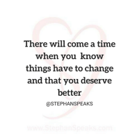 Memes, Reality, and 🤖: There will come a time  when you know  things have to change  and that you deserve  better  @STEPHAN SPEAKS Don't run from the reality that change is needed in your life. Embrace it, and start to reap the benefits. GO LIKE Stephan Speaks Relationships