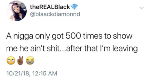 Dank, Memes, and Shit: theREALBlack  @blaackdiamonnd  A nigga only got 500 times to show  me he ain't shit...after that I'm leaving  10/21/18, 12:15 AM The last bale by mp3nut MORE MEMES