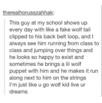 Relatable, Puppet, and Class: therealhorusszahhak:  This guy at my school shows up  every day with like a fake wolf tail  clipped to his back belt loop, and  always see him running from class to  class and jumping over things and  he looks so happy to exist and  sometimes he brings a lil wolf  puppet with him and he makes it run  along next to him on the strings  I'm just like u go wolf kid live ur  dreams live ur dreams wolf kid 💫