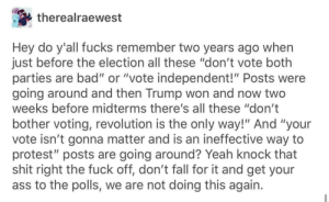 "voting: therealraewest  Hey do y'all fucks remember two years ago when  just before the election all these ""don't vote both  parties are bad"" or ""vote independent!"" Posts were  going around and then Trump won and now two  weeks before midterms there's all these ""don't  bother voting, revolution is the only way!"" And ""your  vote isn't gonna matter and is an ineffective way to  protest"" posts are going around? Yeah knock that  shit right the fuck off, don't fall for it and get your  ass to the polls, we are not doing this again."