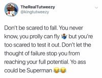 Ass, Fall, and Memes: TheRealTutweezy  @kingtutweezy  Don't be scared to fall. You never  know, you prolly can flyr but you're  too scared to test it out. Don't let the  thought of failure stop you from  reaching your full potential. Yo ass  could be Superman You won't know unless you try 🤷🏽‍♂️