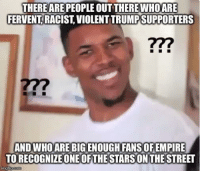 Advice, Empire, and Fake: THEREARE PEOPLE OUT THEREWHOARE  FERVENT RACIST, VIOLENT TRUMPSUPPORTERS  77?  AND WHOARE BIG ENOUGH FANS OF EMPIRE  TO RECOGNIZE ONE OF THE STARSONTHE STREET advice-animal:  Should have been obviously fake to everyone immediately.
