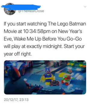 Batman, Dank, and Lego: @TheReaTclose  If you start watching The Lego Batman  Movie at 10:34:58pm on New Year's  Eve, Wake Me Up Before You Go-Go  will play at exactly midnight. Start your  year off right.  20/12/17, 23:13 Start your year right. by TheRealClose FOLLOW 4 MORE MEMES.
