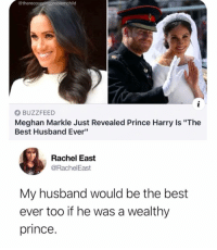 "Same: @therecoveringproblemchild  BUZZFEED  Meghan Markle Just Revealed Prince Harry Is ""The  Best Husband Ever""  Rachel East  @RachelEast  My husband would be the best  ever too if he was a wealthy  prince. Same"