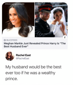 "meghan-markle: @therecoveringproblemchild  BUZZFEED  Meghan Markle Just Revealed Prince Harry Is ""The  Best Husband Ever""  Rachel East  @RachelEast  My husband would be the best  ever too if he was a wealthy  prince."