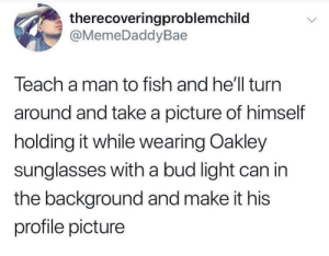 Accurate: therecoveringproblemchild  @MemeDaddyBae  Teach a man to fish and he'll turn  around and take a picture of himself  holding it while wearing Oakley  sunglasses with a bud light can in  the background and make it his  profile picture Accurate