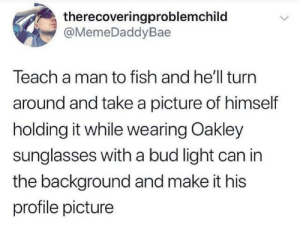 Profile Picture: therecoveringproblemchild  @MemeDaddyBae  Teach a man to fish and he'll turn  around and take a picture of himself  holding it while wearing Oakley  sunglasses with a bud light can in  the background and make it his  profile picture