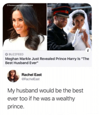 "meghan-markle: @therecoveringproblemchild  O BUZZFEED  Meghan Markle Just Revealed Prince Harry Is ""The  Best Husband Ever""  Rachel East  @RachelEast  My husband would be the best  ever too if he was a wealthy  prince."