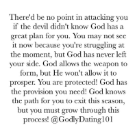 "Dating, God, and Memes: There'd be no point in attacking you  if the devil didn't know God has a  great plan for you. You may not see  it now because you're struggling at  the moment, but God has never left  your side. God allows the weapon to  form, but He won't allow it to  prosper. You are protected! God has  the provision you need! God knows  the path for you to exit this season,  but you must grow through this  process  a Godly Dating 101 ‪""Jesus answered and said unto him, What I do thou knowest not now; but thou shalt know hereafter."" (John 13:7)‬"