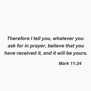 I Tell You: Therefore I tell you, whatever you  ask for in prayer, believe that you  have received it, and it will be yours.  Mark 11:24
