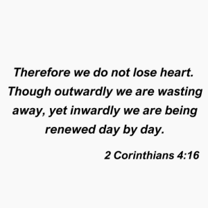 Heart, Corinthians, and Day: Therefore we do not lose heart.  Though outwaraly we are wasting  away, yet inwardly we are being  renewed day by day.  2 Corinthians 4:16