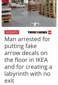 Fake, Ikea, and Arrow: THEREISNEws cam  INCIDENTS  Man arrested for  putting fake  arrow decals on  the floor in IKEA  and for creating a  labyrinth with no  exit .