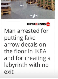 Arrow: THEREISNEWs cam  Man arrested for  putting fake  arrow decals on  the floor in IKEA  and for creating a  labyrinth with no  exit