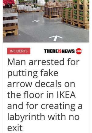 Fake, Funny, and Ikea: THEREISNEwS cm  INCIDENTS  Man arrested for  putting fake  arrow decals on  the floor in IKEA  and for creating a  labyrinth with no  exit Forever lost via /r/funny https://ift.tt/2CGEn2T