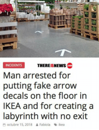 I think this is the end game: THEREISNEWs co  INCIDENTS  Man arrested for  putting fake arrow  decals on the floor in  IKEA and for creating a  labvrinth with no exit  octubre 15, 2018 & Fabiola ikea I think this is the end game