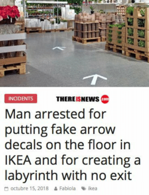 I think this is the end game via /r/funny https://ift.tt/2D4hlE7: THEREISNEWs co  INCIDENTS  Man arrested for  putting fake arrow  decals on the floor in  IKEA and for creating a  labvrinth with no exit  octubre 15, 2018 & Fabiola ikea I think this is the end game via /r/funny https://ift.tt/2D4hlE7