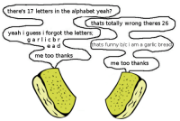 Bread_IRL: there's 17 letters in the alphabet yeah?  thats totally wrong theres 26  yeah i guess i forgot the letters  g a r  c b r  thats funny b/c i am a garlic bread  e a d  me too thanks  me too thanks Bread_IRL