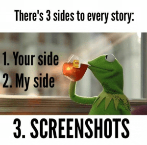 20 Screenshot Memes For Evidence: There's 3 sides to every story  1. Your side  2.My side  3. SCREENSHOTS 20 Screenshot Memes For Evidence