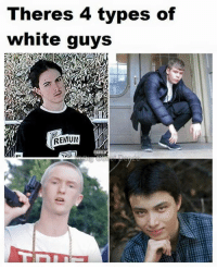 Types Of: Theres 4 types of  white guys  REMIUM