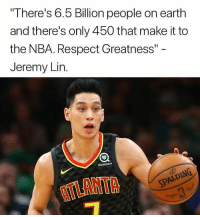 "Nba, Respect, and Earth: There's 6.5 Billion people on earth  and there's only 450 that make it to  the NBA. Respect Greatness""  Jeremy Lin.  sharecare  ATLANTA 💯"
