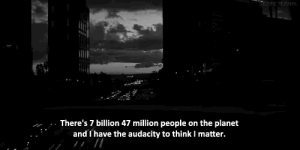 Audacity, Planet, and Billion: There's 7 billion 47 million people on the planet  and I have the audacity to think I matter.
