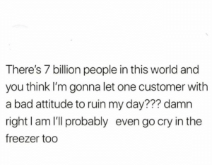 😱😭😭😱: There's 7 billion people in this world and  you think I'm gonna let one customer with  a bad attitude to ruin my day??? damn  right I am l'll probably even go cry in the  freezer too 😱😭😭😱