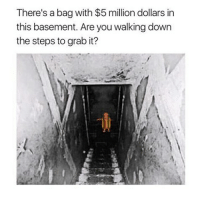 These snapchat memes stupid but some are funny: There's a bag with $5 million dollars in  this basement. Are you walking down  the steps to grab it? These snapchat memes stupid but some are funny