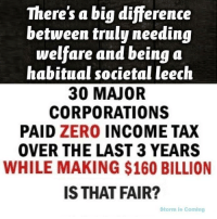 From Storm is Coming: There's a big difference  between truly needing  welfare and being a  habitual societal leech  30 MAJOR  CORPORATIONS  PAID ZERO INCOME TAX  OVER THE LAST 3 YEARS  WHILE MAKING $160 BILLION  IS THAT FAIR?  Storm is Coming From Storm is Coming
