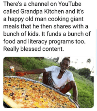 Not really a meme, but it's good to spread the word. via /r/memes http://bit.ly/2FOkYyA: There's a channel on YouTube  called Grandpa Kitchen and it's  a happy old man cooking giant  meals that he then shares with a  bunch of kids. It funds a bunch of  food and literacy programs too.  Really blessed content. Not really a meme, but it's good to spread the word. via /r/memes http://bit.ly/2FOkYyA