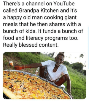 Blessed, Food, and Old Man: There's a channel on YouTube  called Grandpa Kitchen and it's  a happy old man cooking giant  meals that he then shares with a  bunch of kids. It funds a bunch of  food and literacy programs too.  Really blessed content. Wholesome YouTube channel