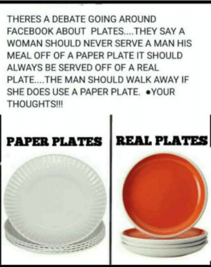 unclefather: nerdyqueerandjewish:  Why are straight people like this why did I have to see this  Personally, I prefer a paper plate because it's easier to digest and goes with most meals. The ceramic is too crunchy and I only have a few teeth left to chew it  : THERES A DEBATE GOING AROUND  FACEBOOK ABOUT PLATES....THEY SAY A  WOMAN SHOULD NEVER SERVE A MAN HIS  MEAL OFF OF A PAPER PLATE IT SHOULD  ALWAYS BE SERVED OFF OF A REAL  PLATE....THE MAN SHOULD WALK AWAY IF  SHE DOES USE A PAPER PLATE. YOUR  THOUGHTS!!!  990  PAPER PLATES REAL PLATES unclefather: nerdyqueerandjewish:  Why are straight people like this why did I have to see this  Personally, I prefer a paper plate because it's easier to digest and goes with most meals. The ceramic is too crunchy and I only have a few teeth left to chew it