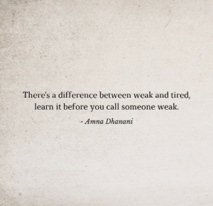 You, Call, and Tired: There's a difference between weak and tired,  learn it before you call someone weak.  Amna Dhanani