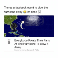 Facebook, Memes, and Wshh: Theres a facebook event to blow the  hurricane away  im done  @swearcasm  Everybody Points Their Fans  SEP  9 At The Hurricane To Blow It  Away  Hosted by Joshua Stanaland Public This can't be real 😩😂 HurricaneIrma WSHH