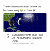 Facebook, Memes, and Hurricane: Theres a facebook event to blow the  hurricane away  im done  @swearcasm  SEP  9  At The Hurricane To Blow It  Away  Hosted by Joshua Stanaland Public This can't be real 😩😂 #HurricaneIrma https://t.co/5dA1lR2EaY