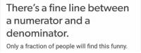 Funny, Memes, and 🤖: There's a fine line between  a numerator and a  denominator.  Only a fraction of people will find this funny.