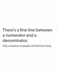Funny, Nerd, and Math: There's a fine line between  a numerator and a  denominator.  Only a fraction of people will find this funny. There's a small fraction that will understand this joke😆➗ engineering engineer engineers fraction division decimal math calculus physics nerd 🚀 🤓 mathematics denominator numerator