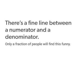 fine line: There's a fine line between  a numerator and a  denominator.  Only a fraction of people will find this funny