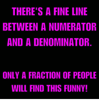 Memes, Puns, and Drawings: THERE'S A FINE LINE  BETWEEN A NUMERATOR  AND A DENOMINATOR  ONLY A FRACTION OF PEOPLE  WILL FIND THIS FUNNY! Math puns is where I draw the line.