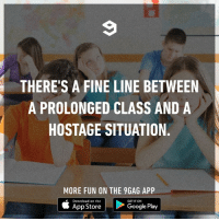 9gag, Dank, and App Store: THERE'S A FINE LINE BETWEEN  A PROLONGED CLASS AND A  HOSTAGE SITUATION  MORE FUN ON THE 9GAG APP  uć App Store |圈>Coogle Play  Download on the  GET IT ON The bell has rung, dammit.  By Mazificient | TW