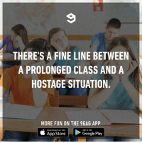 9gag, Memes, and School: THERE'S A FINE LINE BETWEEN  A PROLONGED CLASS AND A  HOSTAGE SITUATION.  MORE FUN ON THE 9GAG APP  Download on the  GET IT ON  App StoreGoogle Play The bell has rung, dammit.⠀ Original: Mazificient | TW⠀ -⠀ class school 9gag